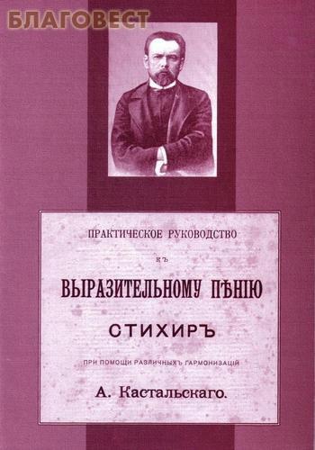 Практическое руководство к выразительному пению стихир при помощи различных гармонизаций А. Кастальского