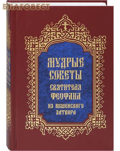 Мудрые советы святителя Феофана из Вышенского затвора. Составил протоиерей Алексий Бобров