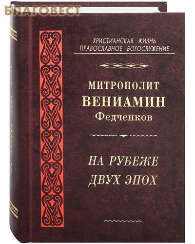 На рубеже двух эпох. Митрополит Вениамин (Федченков)