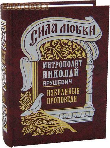 Сила любви. Избранные проповеди. Митрополит Николай Ярушевич ( Правило Веры, Москва -  )