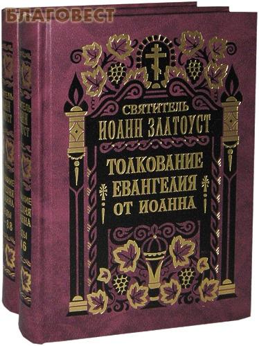 Толкование Евангелия от Иоанна в 2-х томах. Святитель Иоанн Златоуст ( Правило Веры, Москва -  )