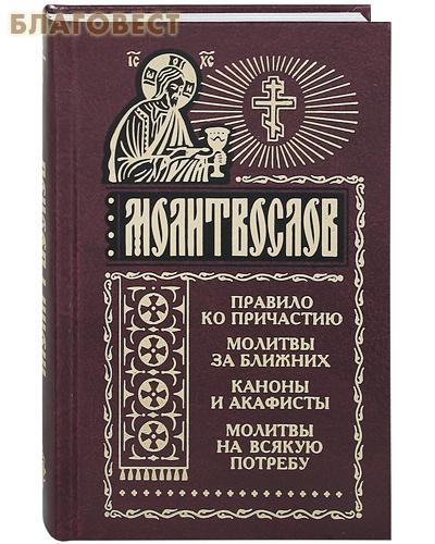 Молитвослов. Правило ко Причастию. Молитвы за ближних. Каноны и акафисты. Молитвы на всякую потребу. Русский шрифт
