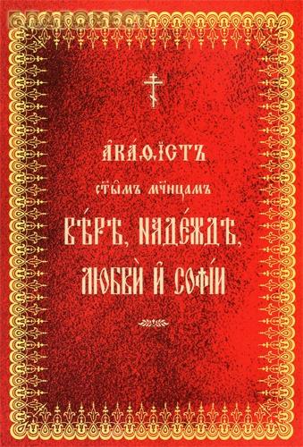 Акафист святым мученицам Вере, Надежде, Любви и Софии. Церковно-славянский шрифт ( Общество памяти игумении Таисии -  )