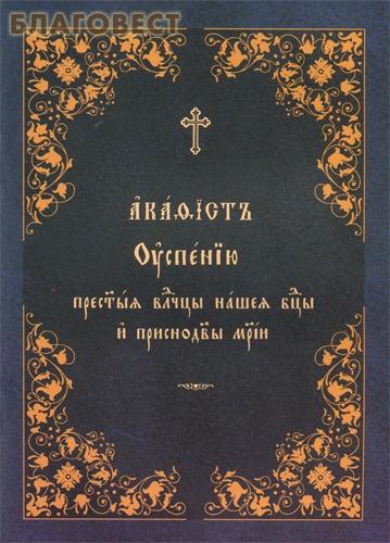 Акафист Успению Пресвятой Владычице нашей Богородице и Приснодеве Марии. Церковно-славянский шрифт
