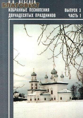 Избранные песнопения Двунадесятых праздников. Выпуск 3. Часть 1. Н. В. Лебедев