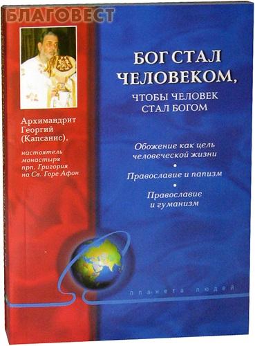 Бог стал человеком, чтобы человек стал Богом. Архимандрит Георгий (Капсанис) ( Дар,  Москва -  )