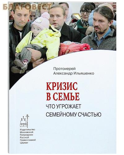 Кризис в семье: что угрожает семейному счастью. Протоиерей Александр Ильяшенко ( Московской Патриархии -  )