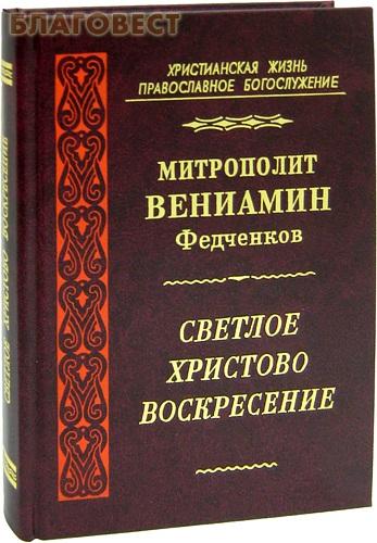 Светлое Христово Воскресение. Митрополит Вениамин Федченков ( Правило Веры, Москва -  )