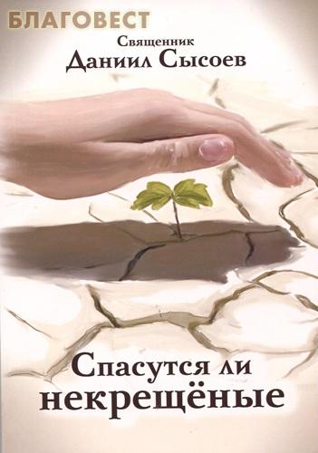 Спасутся ли некрещеные. Священник Даниил Сысоев