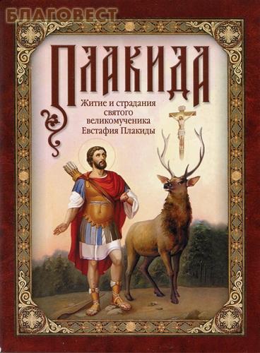 Плакида. Житие и страдания святого великомученика Евстафия Плакиды, его супруги и чад