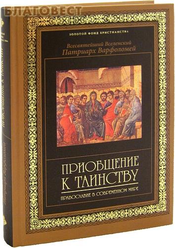 Приобщение к таинству. Православие в современном мире. Всесвятейший Вселенский Патриарх Варфоломей ( Эксмо Москва -  )