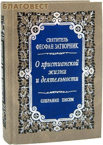 О христианской жизни и деятельности. Собрание писем. Святитель Феофан Затворник ( Правило Веры, Москва -  )