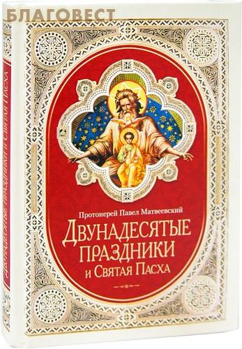 Двунадесятые праздники и Святая Пасха. Протоиерей Павел Матвеевский