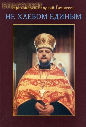 Не хлебом единым. Проповеди. Протоиерей Георгий Бенигсен ( Братство Святителя Тихона, Москва-Клин -  )