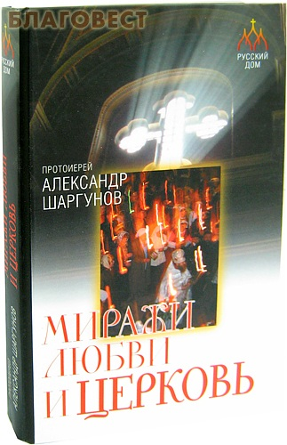 Миражи любви и Церковь. Протоиерей Александр Шаргунов