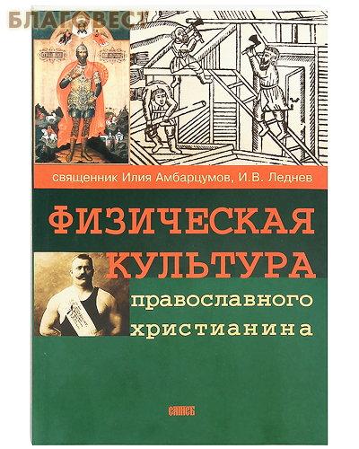 Физическая культура православного христианина. Священник Илия Амбарцумов, И. В. Леднев ( Сатисъ, Санкт-Петербург -  )