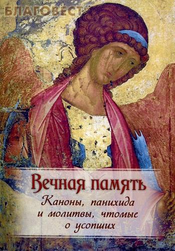 Вечная память. Каноны, панихида и молитвы, чтомые по усопшим