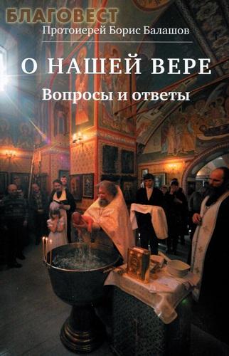О нашей вере. Вопросы и ответы. Протоиерей Борис Балашов ( Христианская жизнь -  )