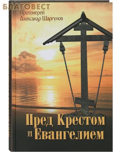 Пред Крестом и Евангелием. Протоиерей Александр Шаргунов ( Даниловский Благовестник -  )