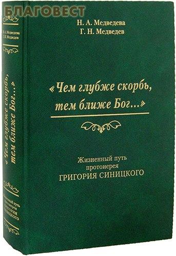 Чем глубже скорбь, тем ближе Бог... Жизненный путь протоиерея Григория Синицкого. Н.А. Медведева, Г.Н. Медведев