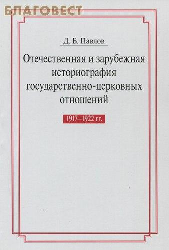 Отечественная и зарубежная историография государственно- церковных отношений. 1917-1922 гг.  Д. Б. Павлов