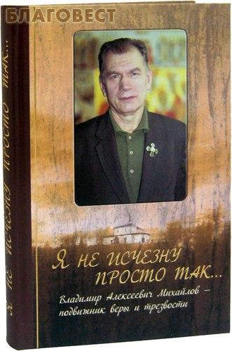 Я не исчезну просто так... Владимир Алексеевич Михайлов - подвижник веры и трезвости ( Царское дело, Санкт-Петербург -  )