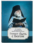 Главное - быть с Богом. По трудам архимандрита Иоанна (Крестьянкина)
