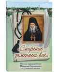 Смирение заменяет все. Письма преподобного Макария Оптинского о духовной жизни