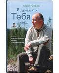 Я думал, что Тебя нет... Истории помощи Божией нашим современникам. Сергей Романов