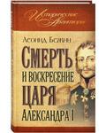 Смерть и воскресение царя Александра I. Леонид Бежин