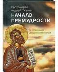Начало премудрости. По страницам Священного Писания. Протоиерей Андрей Ткачев