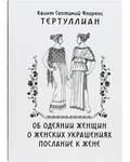 Об одеянии женщин. О женских украшениях. Послание к жене. Квинт Септимий Флоренс Тертуллиан