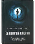 За порогом смерти. Что говорит наука о бессмертии души? Александр Моисеенко