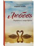 Любовь. Ищущим и нашедшим. Протоиерей Андрей Ткачев