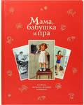 Мама, бабушка и пра.В стихах, рассказах, историях и рецептах