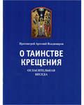 О таинстве Крещения. Огласительная беседа, Протоиерей Артемий Владимиров