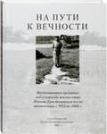 На пути к вечности. Воспоминания духовных чад о периоде жизни отца Иоанна Крестьянкина после заключения, с 1955 по 2006 г