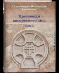 Проповеди воскресного дня. Том I. Архимандрит Мелхиседек (Артюхин)